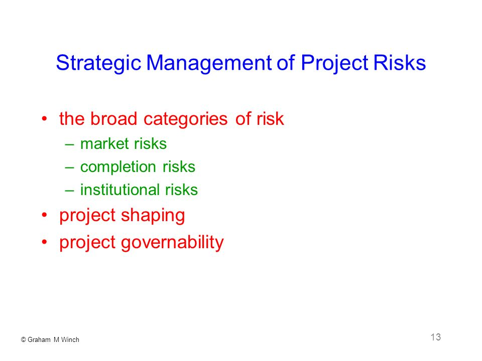 © Graham M Winch 13 Strategic Management of Project Risks the broad categories of risk –market risks –completion risks –institutional risks project shaping project governability