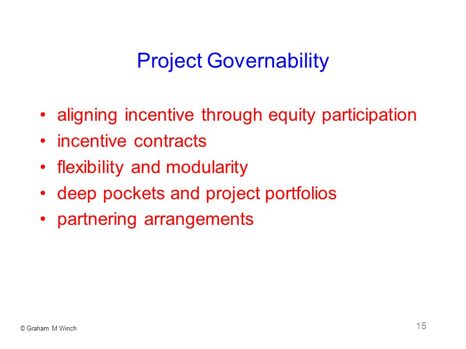 © Graham M Winch 15 Project Governability aligning incentive through equity participation incentive contracts flexibility and modularity deep pockets and project portfolios partnering arrangements