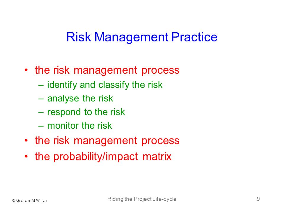 © Graham M Winch Riding the Project Life-cycle9 Risk Management Practice the risk management process –identify and classify the risk –analyse the risk –respond to the risk –monitor the risk the risk management process the probability/impact matrix
