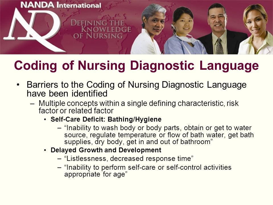 Coding of Nursing Diagnostic Language Barriers to the Coding of Nursing Diagnostic Language have been identified –Multiple concepts within a single defining characteristic, risk factor or related factor Self-Care Deficit: Bathing/Hygiene –Inability to wash body or body parts, obtain or get to water source, regulate temperature or flow of bath water, get bath supplies, dry body, get in and out of bathroom Delayed Growth and Development –Listlessness, decreased response time –Inability to perform self-care or self-control activities appropriate for age
