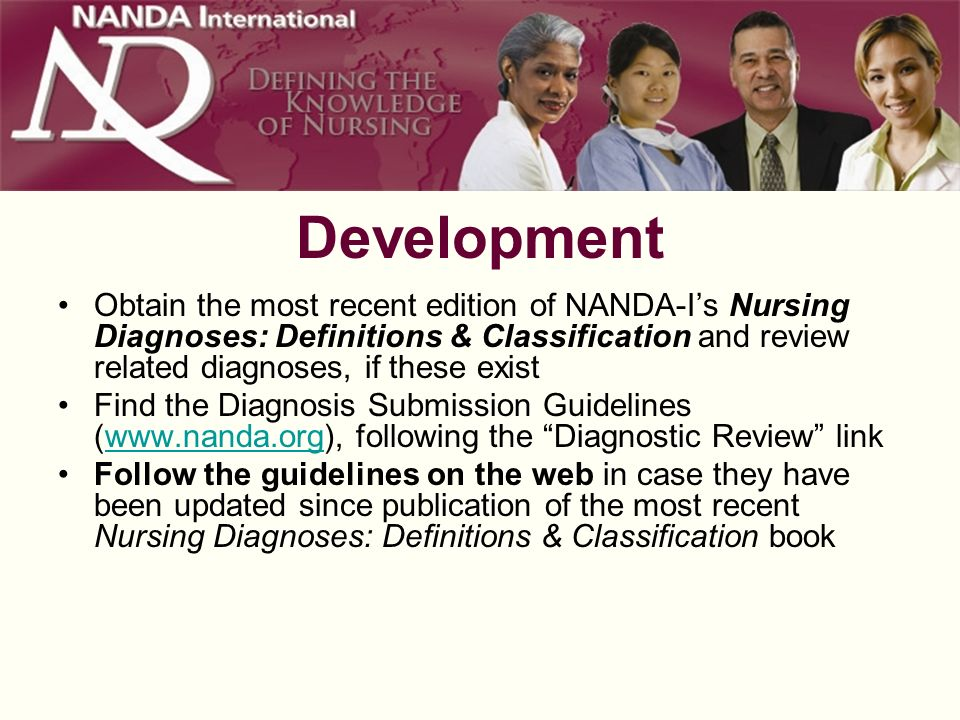 Development Obtain the most recent edition of NANDA-Is Nursing Diagnoses: Definitions & Classification and review related diagnoses, if these exist Find the Diagnosis Submission Guidelines (  following the Diagnostic Review linkwww.nanda.org Follow the guidelines on the web in case they have been updated since publication of the most recent Nursing Diagnoses: Definitions & Classification book