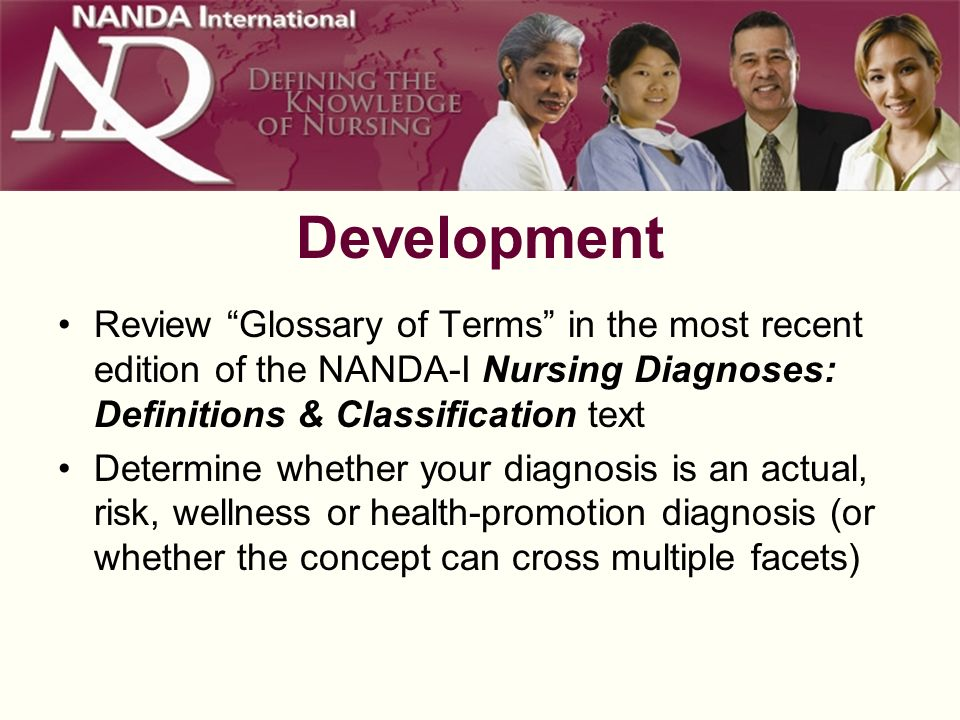 Development Review Glossary of Terms in the most recent edition of the NANDA-I Nursing Diagnoses: Definitions & Classification text Determine whether your diagnosis is an actual, risk, wellness or health-promotion diagnosis (or whether the concept can cross multiple facets)