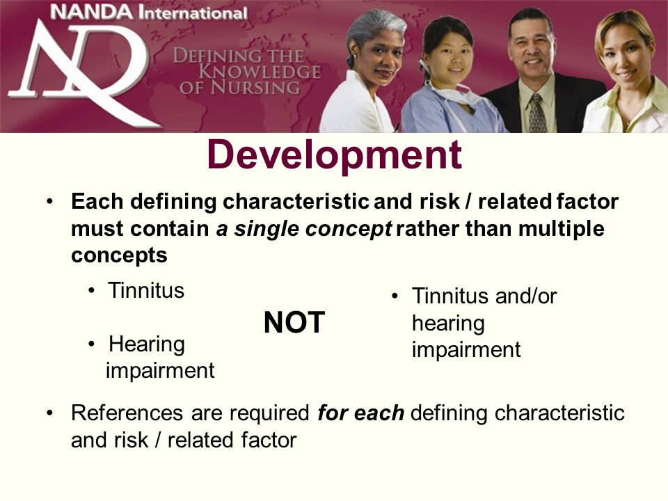 Development Each defining characteristic and risk / related factor must contain a single concept rather than multiple concepts Tinnitus Hearing impairment NOT Tinnitus and/or hearing impairment References are required for each defining characteristic and risk / related factor