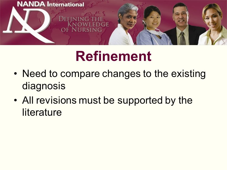 Refinement Need to compare changes to the existing diagnosis All revisions must be supported by the literature