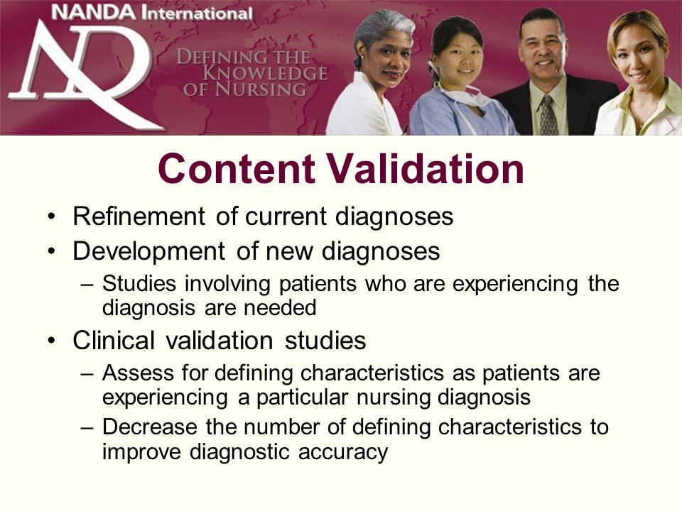 Content Validation Refinement of current diagnoses Development of new diagnoses –Studies involving patients who are experiencing the diagnosis are needed Clinical validation studies –Assess for defining characteristics as patients are experiencing a particular nursing diagnosis –Decrease the number of defining characteristics to improve diagnostic accuracy