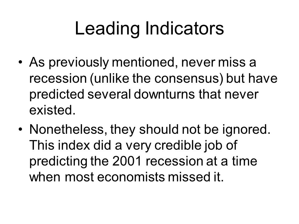 Leading Indicators As previously mentioned, never miss a recession (unlike the consensus) but have predicted several downturns that never existed.