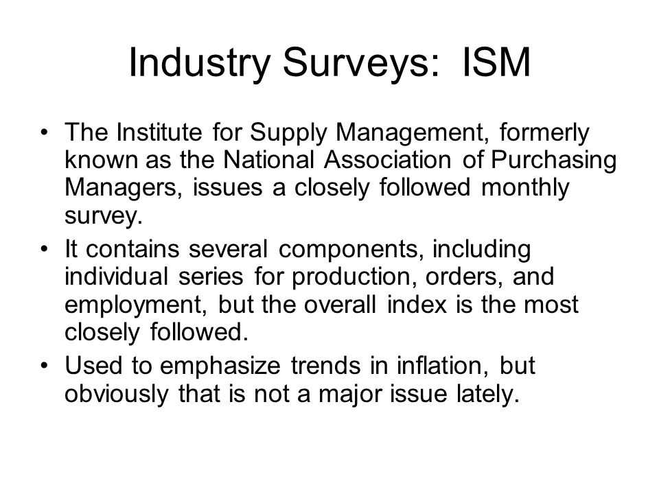 Industry Surveys: ISM The Institute for Supply Management, formerly known as the National Association of Purchasing Managers, issues a closely followed monthly survey.