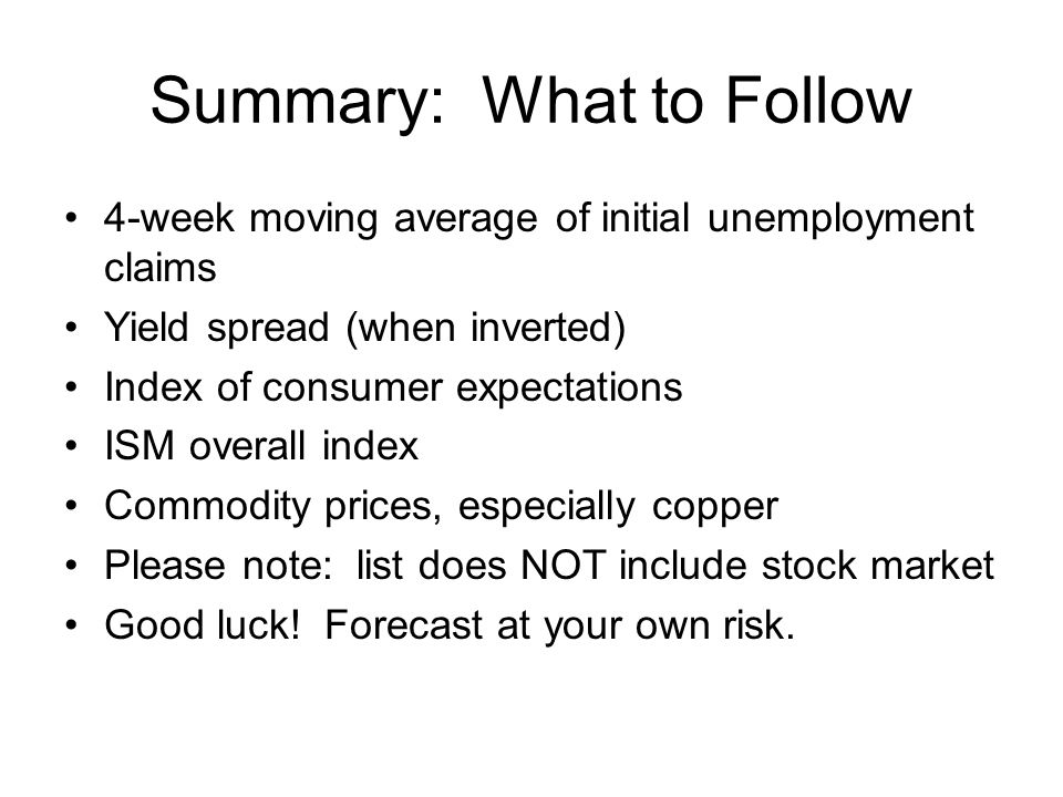 Summary: What to Follow 4-week moving average of initial unemployment claims Yield spread (when inverted) Index of consumer expectations ISM overall index Commodity prices, especially copper Please note: list does NOT include stock market Good luck.