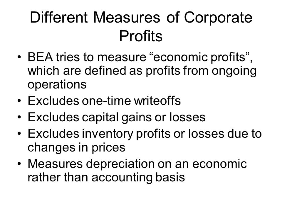 Different Measures of Corporate Profits BEA tries to measure economic profits, which are defined as profits from ongoing operations Excludes one-time writeoffs Excludes capital gains or losses Excludes inventory profits or losses due to changes in prices Measures depreciation on an economic rather than accounting basis