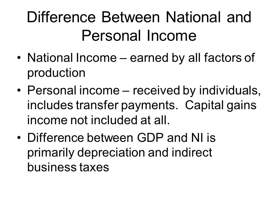 Difference Between National and Personal Income National Income – earned by all factors of production Personal income – received by individuals, includes transfer payments.