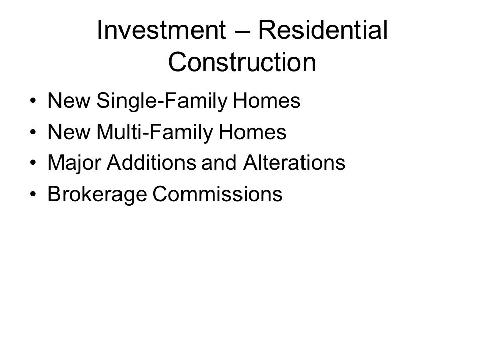 Investment – Residential Construction New Single-Family Homes New Multi-Family Homes Major Additions and Alterations Brokerage Commissions