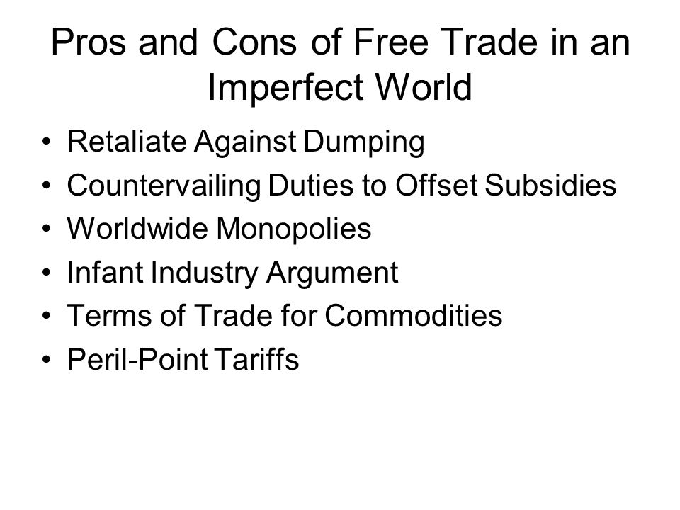 Pros and Cons of Free Trade in an Imperfect World Retaliate Against Dumping Countervailing Duties to Offset Subsidies Worldwide Monopolies Infant Industry Argument Terms of Trade for Commodities Peril-Point Tariffs