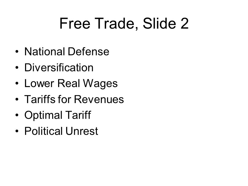 Free Trade, Slide 2 National Defense Diversification Lower Real Wages Tariffs for Revenues Optimal Tariff Political Unrest