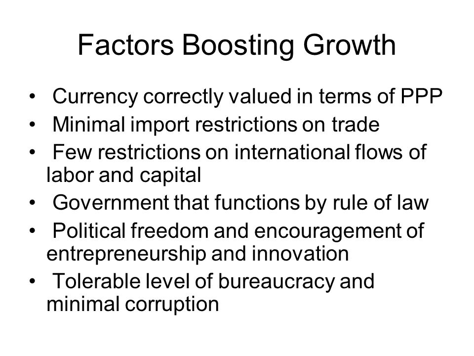 Factors Boosting Growth Currency correctly valued in terms of PPP Minimal import restrictions on trade Few restrictions on international flows of labor and capital Government that functions by rule of law Political freedom and encouragement of entrepreneurship and innovation Tolerable level of bureaucracy and minimal corruption