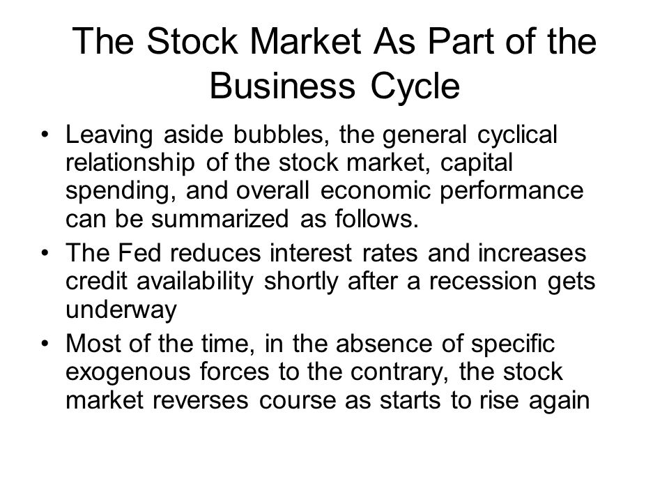 The Stock Market As Part of the Business Cycle Leaving aside bubbles, the general cyclical relationship of the stock market, capital spending, and overall economic performance can be summarized as follows.