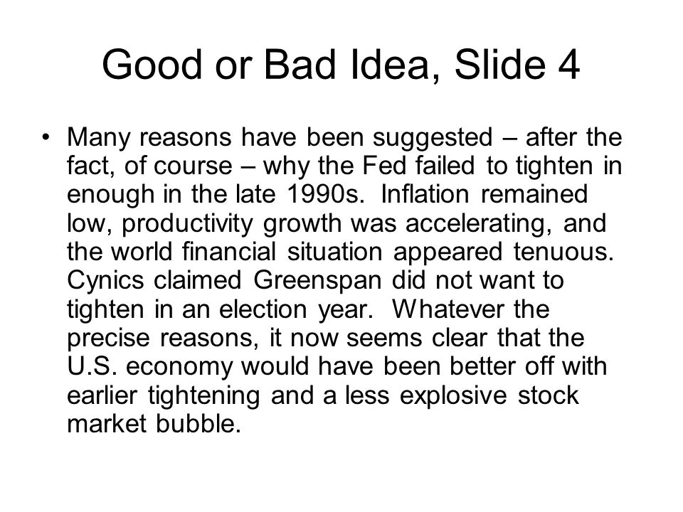Good or Bad Idea, Slide 4 Many reasons have been suggested – after the fact, of course – why the Fed failed to tighten in enough in the late 1990s.
