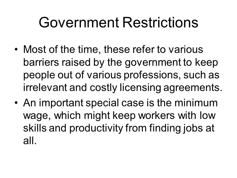 Government Restrictions Most of the time, these refer to various barriers raised by the government to keep people out of various professions, such as irrelevant and costly licensing agreements.