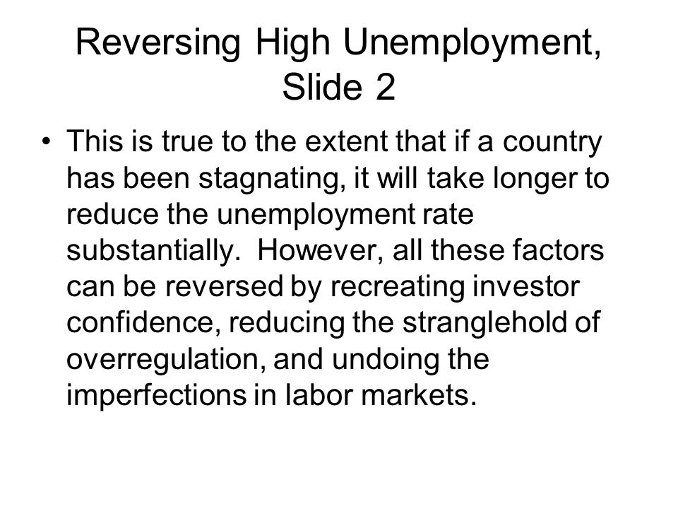 Reversing High Unemployment, Slide 2 This is true to the extent that if a country has been stagnating, it will take longer to reduce the unemployment rate substantially.