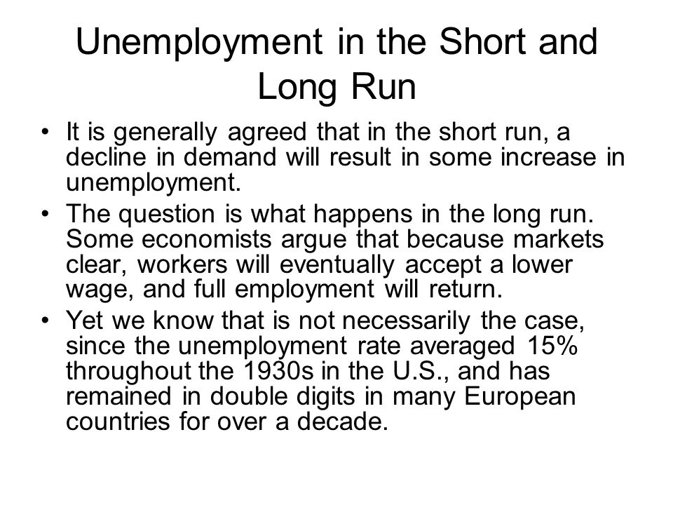 Unemployment in the Short and Long Run It is generally agreed that in the short run, a decline in demand will result in some increase in unemployment.