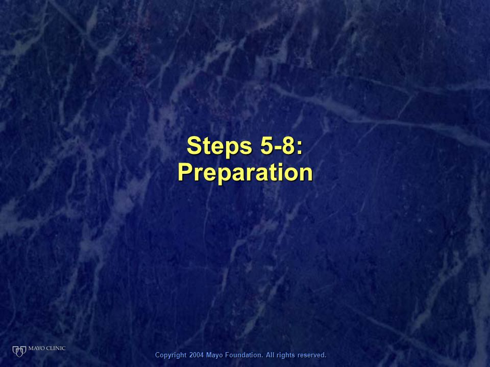 Copyright 2004 Mayo Foundation. All rights reserved. Steps 5-8: Preparation