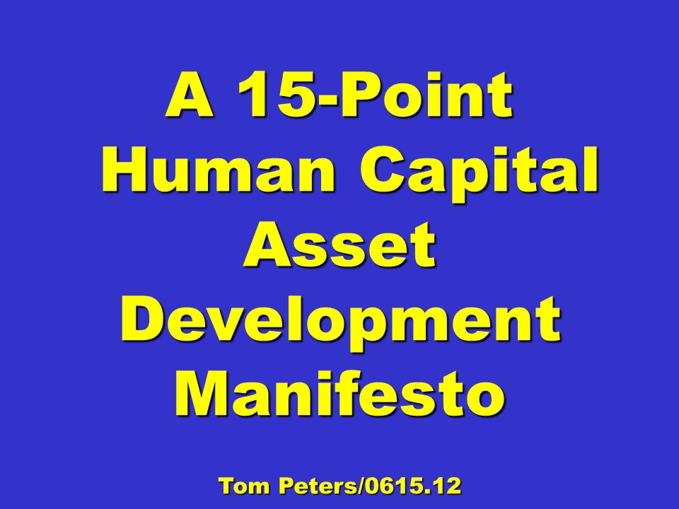 A 15-Point Human Capital Asset Development Manifesto Human Capital Asset Development Manifesto Tom Peters/