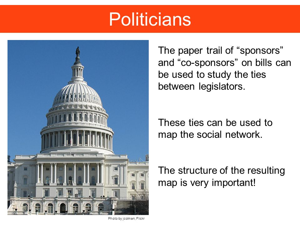 Politicians The paper trail of sponsors and co-sponsors on bills can be used to study the ties between legislators.