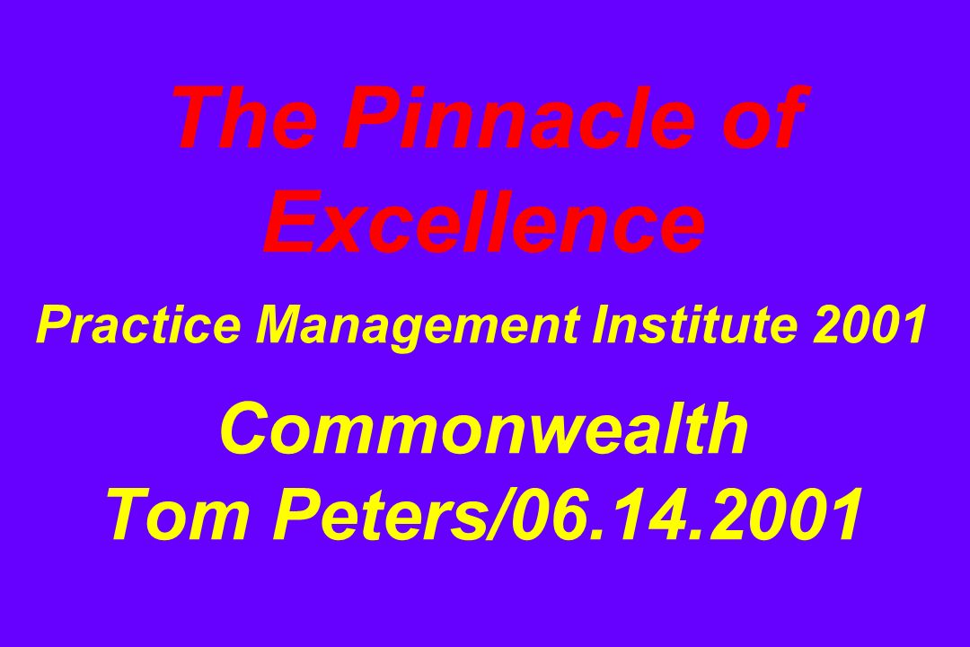 The Pinnacle of Excellence Practice Management Institute 2001 Commonwealth Tom Peters/