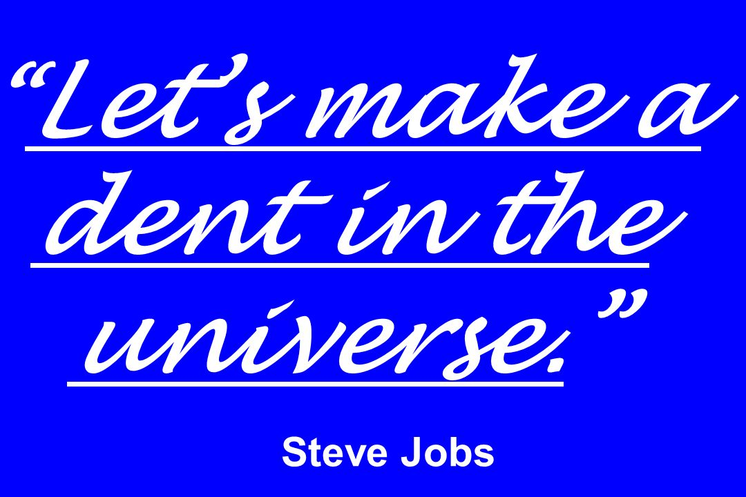 Lets make a dent in the universe. Steve Jobs
