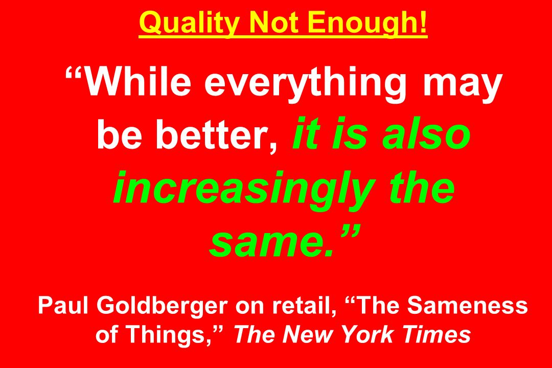 Quality Not Enough. While everything may be better, it is also increasingly the same.