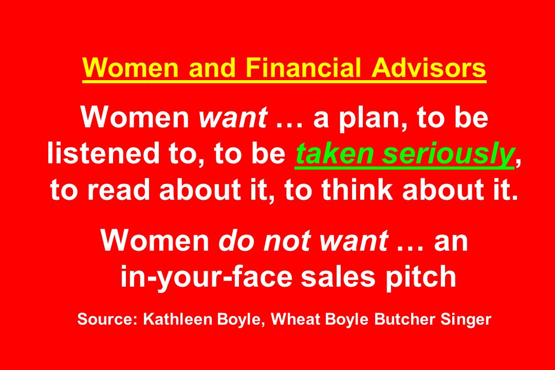 Women and Financial Advisors Women want … a plan, to be listened to, to be taken seriously, to read about it, to think about it.