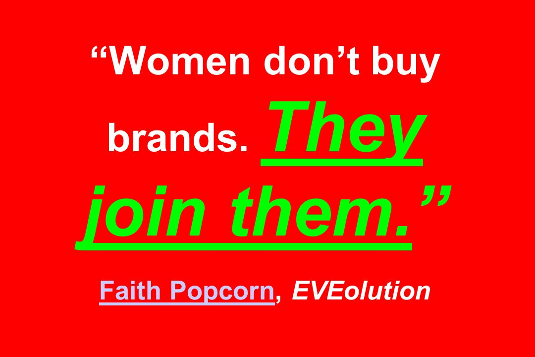 Women dont buy brands. They join them. Faith Popcorn, EVEolution Faith Popcorn