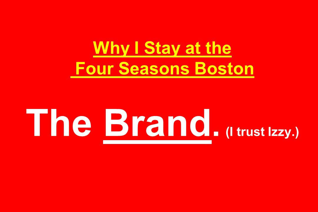 Why I Stay at the Four Seasons Boston The Brand. (I trust Izzy.)