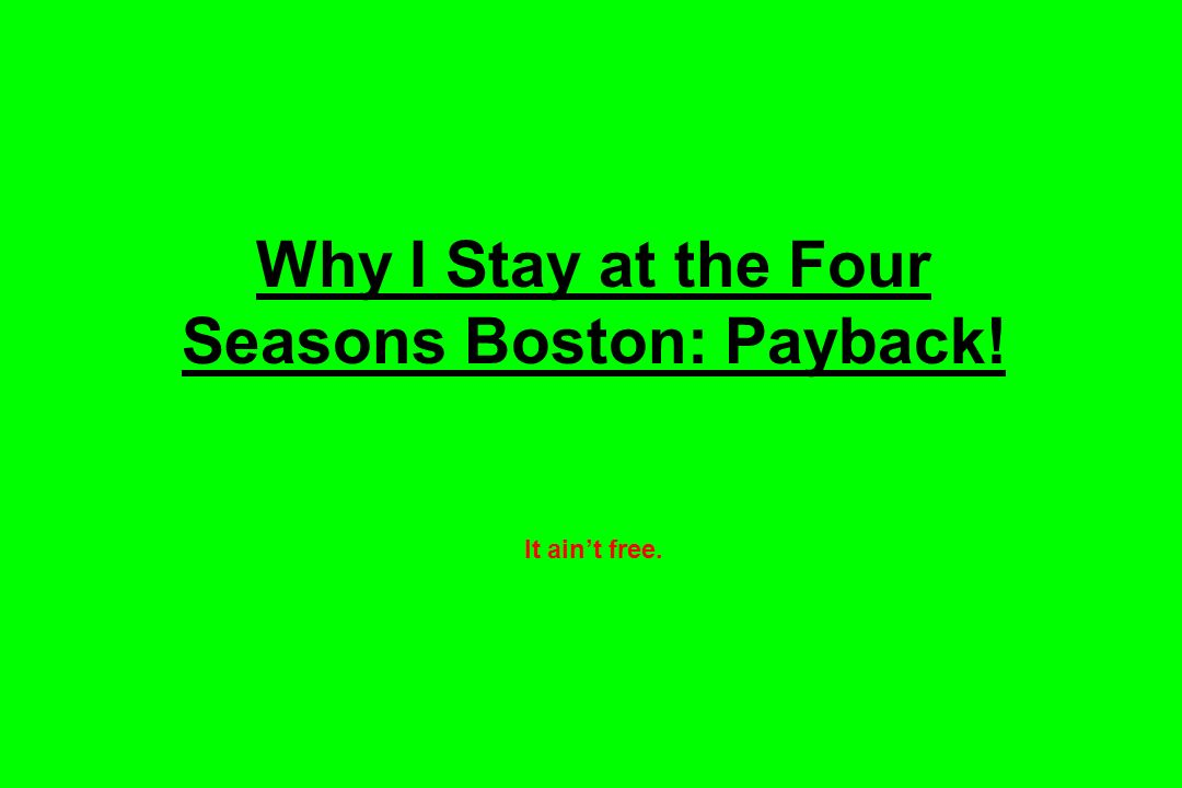 Why I Stay at the Four Seasons Boston: Payback! It aint free.