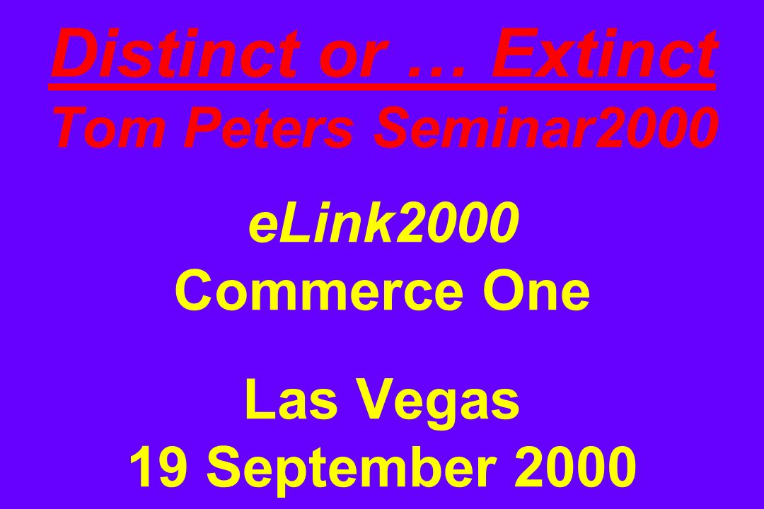 Distinct or … Extinct Tom Peters Seminar2000 eLink2000 Commerce One Las Vegas 19 September 2000
