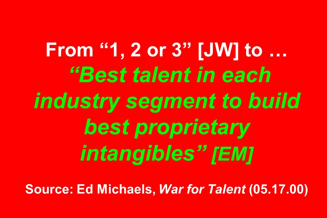 From 1, 2 or 3 [JW] to … Best talent in each industry segment to build best proprietary intangibles [EM] Source: Ed Michaels, War for Talent ( )