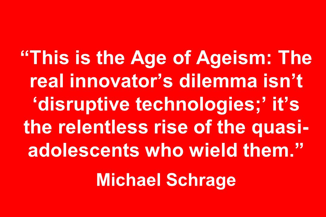 This is the Age of Ageism: The real innovators dilemma isnt disruptive technologies; its the relentless rise of the quasi- adolescents who wield them.