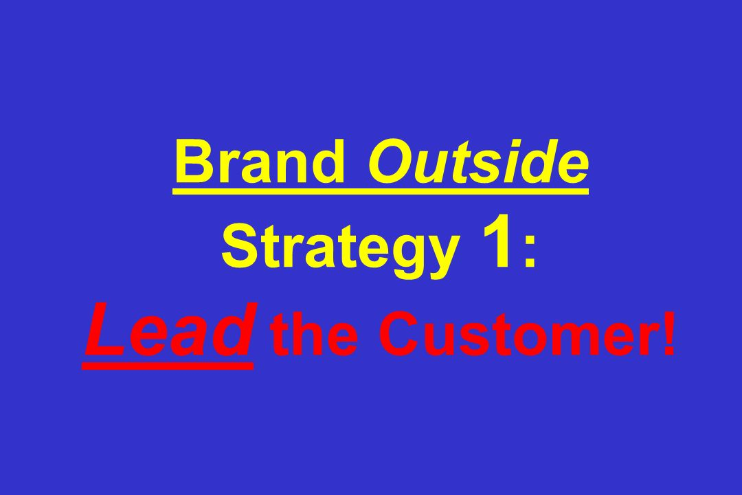 Brand Outside Strategy 1 : Lead the Customer!