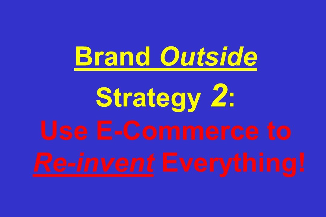 Brand Outside Strategy 2 : Use E-Commerce to Re-invent Everything!
