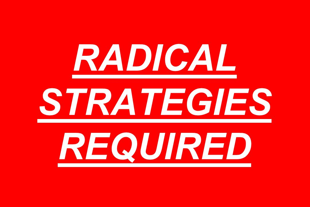 RADICAL STRATEGIES REQUIRED