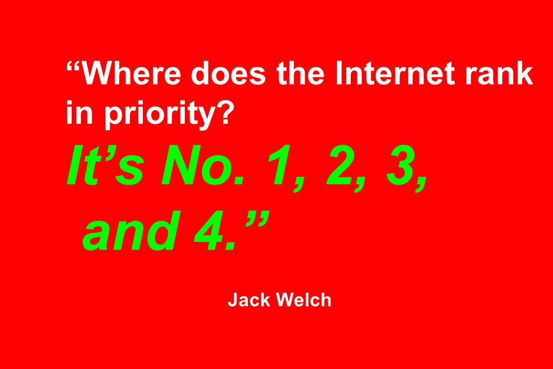 Where does the Internet rank in priority Its No. 1, 2, 3, and 4. Jack Welch