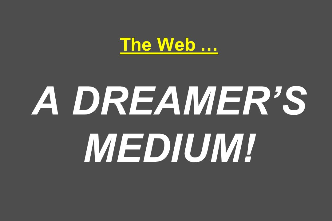 The Web … A DREAMERS MEDIUM!