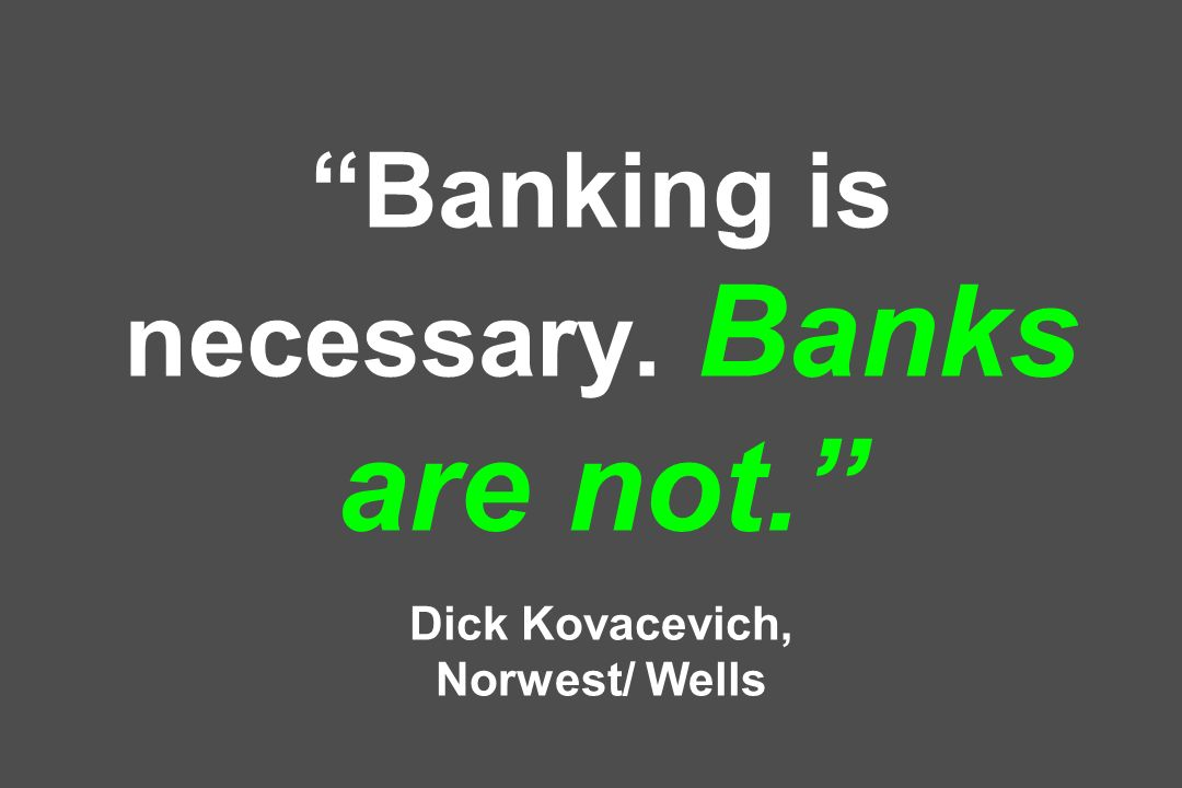 Banking is necessary. Banks are not. Dick Kovacevich, Norwest/ Wells