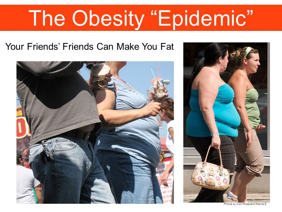 The Obesity Epidemic Your Friends Friends Can Make You Fat Photos by Colin Rose and Sherrie G