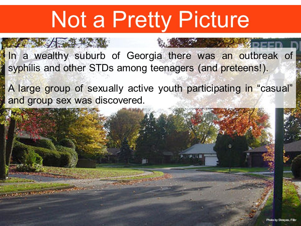 Not a Pretty Picture In a wealthy suburb of Georgia there was an outbreak of syphilis and other STDs among teenagers (and preteens!).