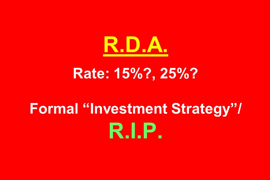 R.D.A. Rate: 15% , 25% Formal Investment Strategy/ R.I.P.