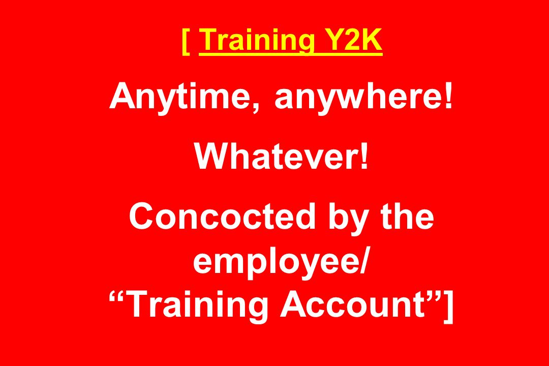[ Training Y2K Anytime, anywhere! Whatever! Concocted by the employee/ Training Account]