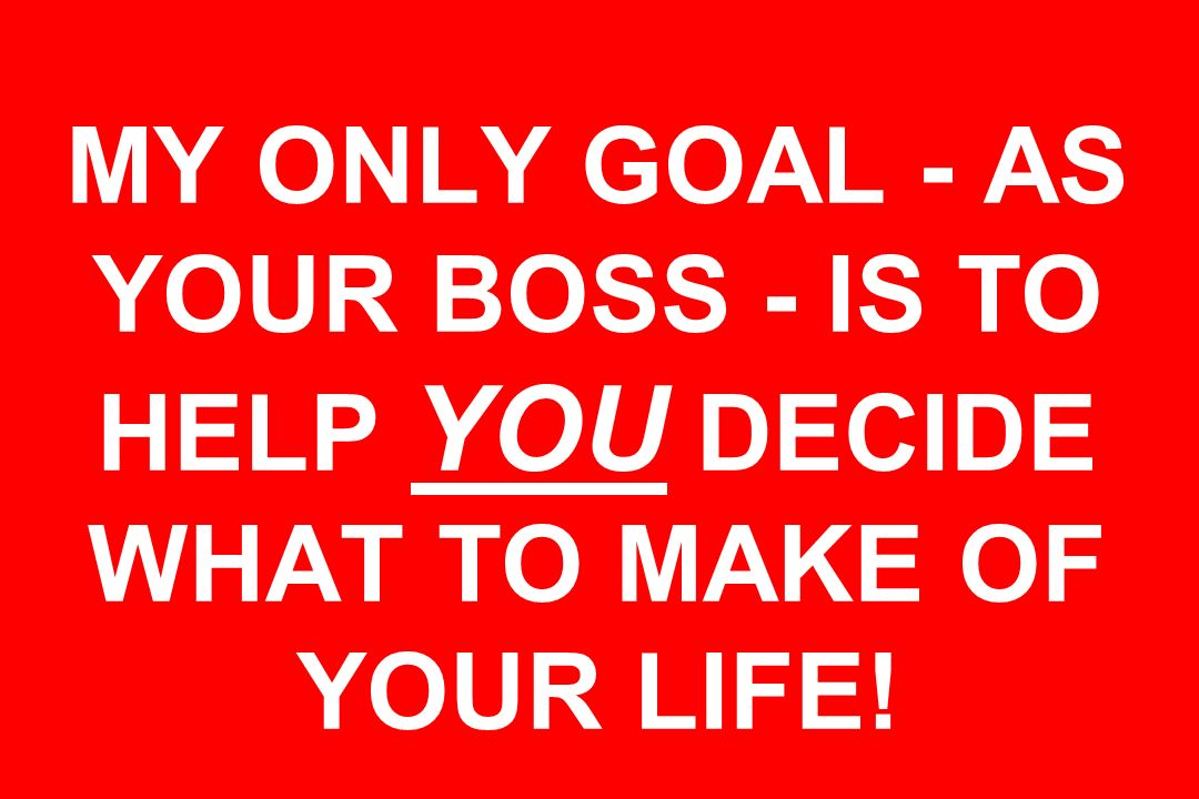 MY ONLY GOAL - AS YOUR BOSS - IS TO HELP YOU DECIDE WHAT TO MAKE OF YOUR LIFE!