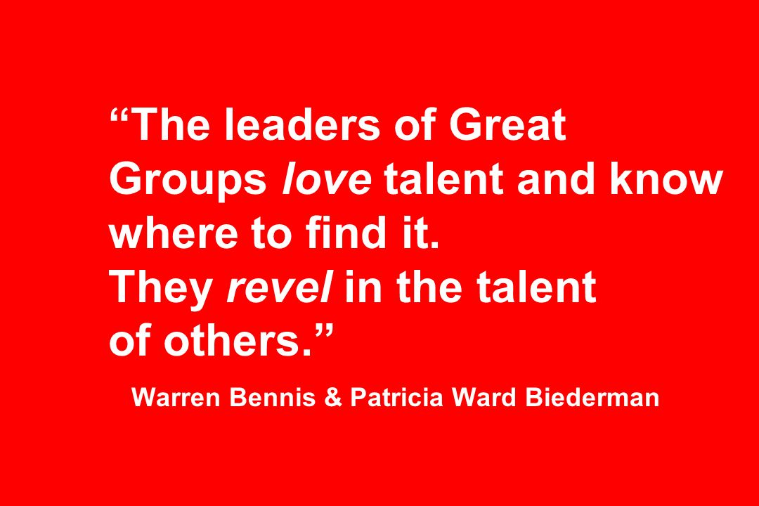 The leaders of Great Groups love talent and know where to find it.