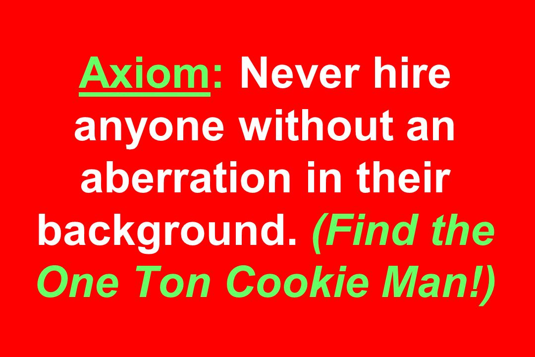 Axiom: Never hire anyone without an aberration in their background. (Find the One Ton Cookie Man!)