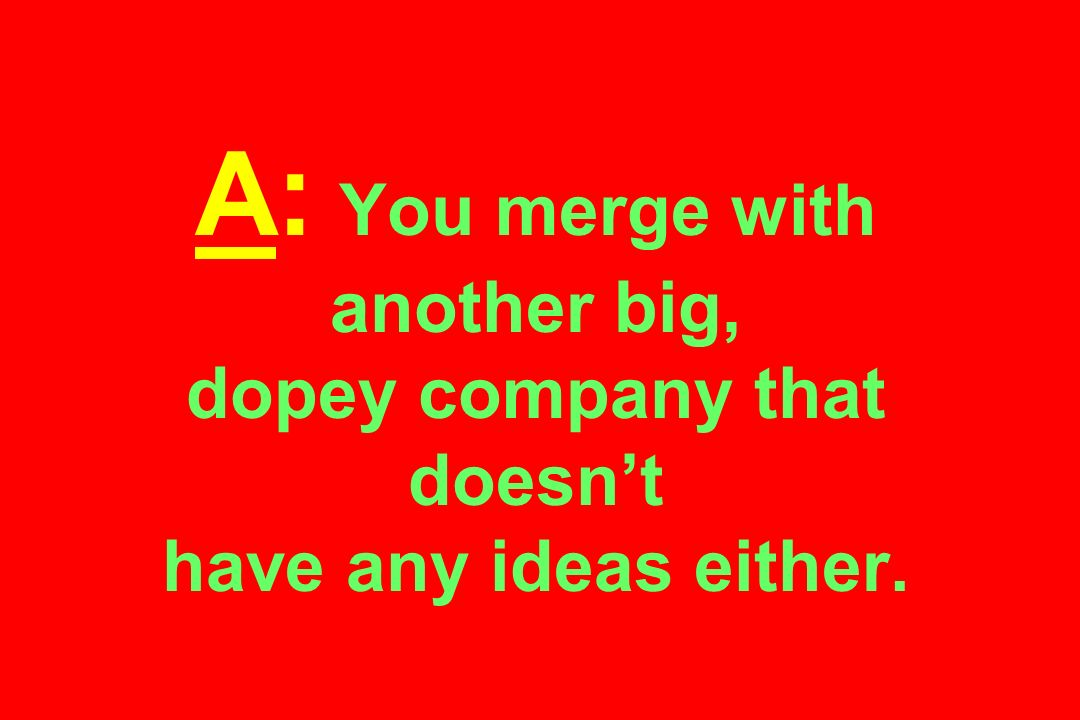 A: You merge with another big, dopey company that doesnt have any ideas either.
